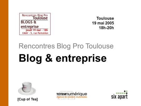 Rencontres Blog Pro Toulouse Toulouse 19 mai 2005 18h-20h Blog & entreprise [Cup of Tea]