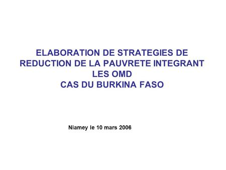 ELABORATION DE STRATEGIES DE REDUCTION DE LA PAUVRETE INTEGRANT LES OMD CAS DU BURKINA FASO Niamey le 10 mars 2006.