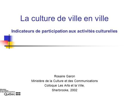 La culture de ville en ville Rosaire Garon Ministère de la Culture et des Communications Colloque Les Arts et la Ville, Sherbrooke, 2002 Indicateurs de.