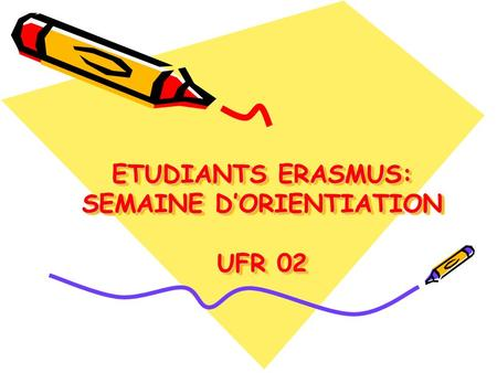 ETUDIANTS ERASMUS: SEMAINE DORIENTIATION UFR 02. Bienvenue/Welcome.