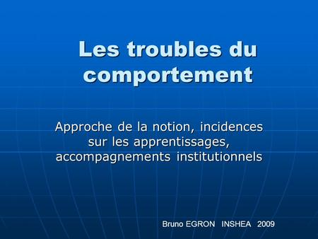 Les troubles du comportement Approche de la notion, incidences sur les apprentissages, accompagnements institutionnels Bruno EGRON INSHEA 2009.