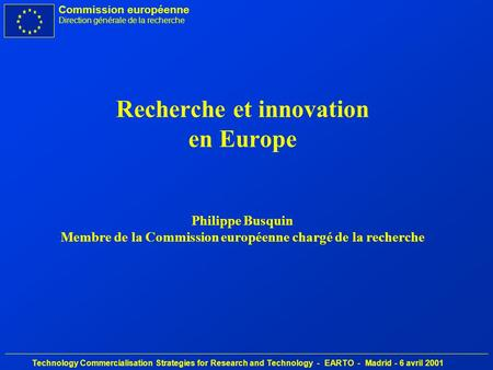 Commission européenne Direction générale de la recherche Technology Commercialisation Strategies for Research and Technology - EARTO - Madrid - 6 avril.