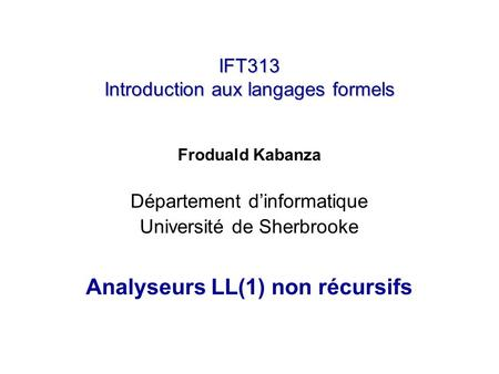 IFT313 Introduction aux langages formels Froduald Kabanza Département dinformatique Université de Sherbrooke Analyseurs LL(1) non récursifs.