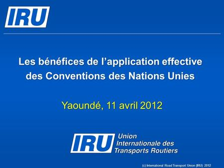Les bénéfices de lapplication effective des Conventions des Nations Unies Yaoundé, 11 avril 2012 (c) International Road Transport Union (IRU) 2012.