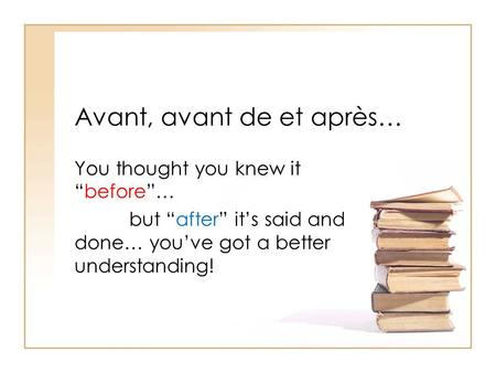 Avant, avant de et après… You thought you knew itbefore… but after its said and done… youve got a better understanding!