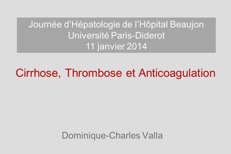 Cirrhose, Thrombose et Anticoagulation Dominique-Charles Valla Journée dHépatologie de lHôpital Beaujon Université Paris-Diderot 11 janvier 2014.