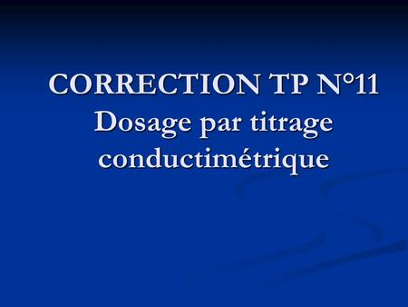 CORRECTION TP N°11 Dosage par titrage conductimétrique