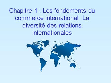 Chapitre 1 : Les fondements du commerce international ­ La diversité des relations internationales.