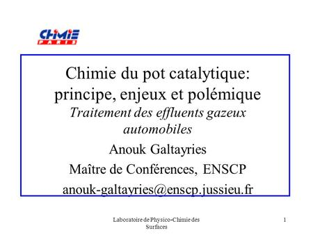 Laboratoire de Physico-Chimie des Surfaces 1 Chimie du pot catalytique: principe, enjeux et polémique Traitement des effluents gazeux automobiles Anouk.
