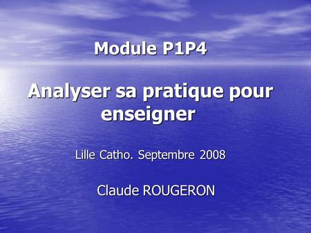 Module P1P4 Analyser sa pratique pour enseigner Lille Catho. Septembre 2008 Claude ROUGERON Claude ROUGERON.