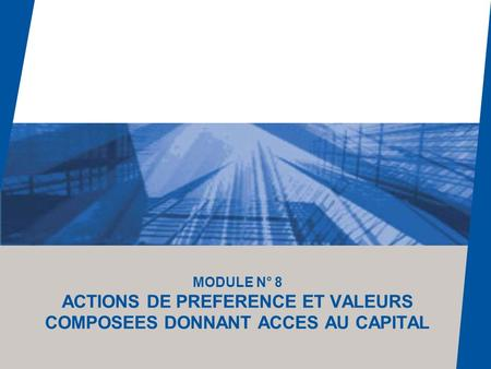 MODULE N° 8 ACTIONS DE PREFERENCE ET VALEURS COMPOSEES DONNANT ACCES AU CAPITAL.