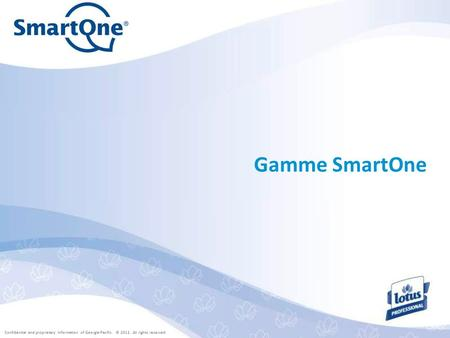 Confidential and proprietary information of Georgia-Pacific. © 2011. All rights reserved. Gamme SmartOne.