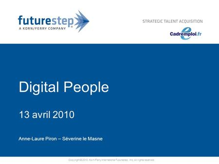 Copyright © 2010. Korn/Ferry International Futurestep, Inc. All rights reserved. Digital People 13 avril 2010 Anne-Laure Piron – Séverine le Masne.