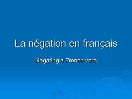 La négation en français Negating a French verb. … requires TWO words … requires TWO words … one word BEFORE the verb … one word BEFORE the verb … one.
