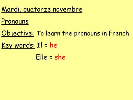 Mardi, quatorze novembre Pronouns Objective: To learn the pronouns in French Key words: Il = he Elle = she.