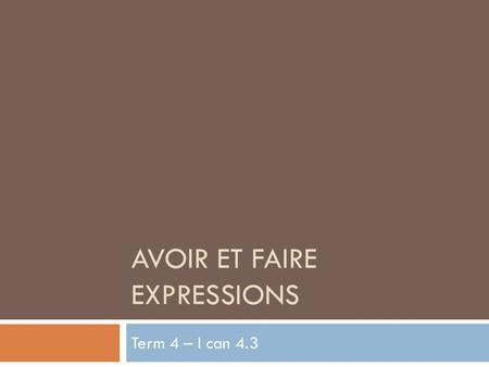 AVOIR ET FAIRE EXPRESSIONS Term 4 – I can 4.3. Le Verbe Avoir I have JaiWe have Nous avons You have Tu asYou have Vous avez He/She/One has Il/Elle/On.