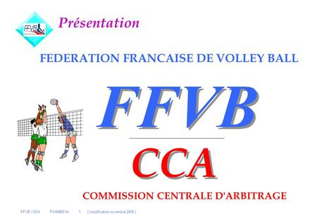 FFVB / CCA FOARBS1A 1 [ modification novembre 2009 ] FFVB FEDERATION FRANCAISE DE VOLLEY BALL CCA COMMISSION CENTRALE D'ARBITRAGE Présentation.