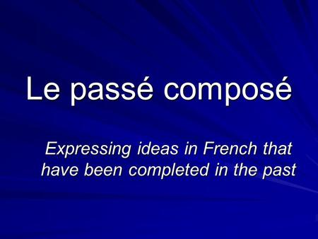 Le passé composé Expressing ideas in French that have been completed in the past.