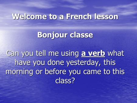 Welcome to a French lesson Bonjour classe Can you tell me using a verb what have you done yesterday, this morning or before you came to this class?