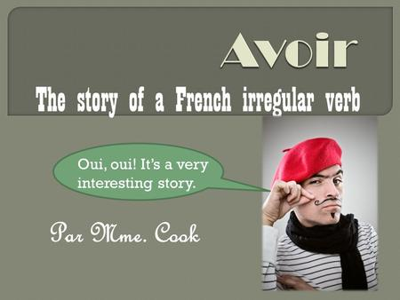 Par Mme. Cook The story of a French irregular verb Oui, oui! Its a very interesting story.