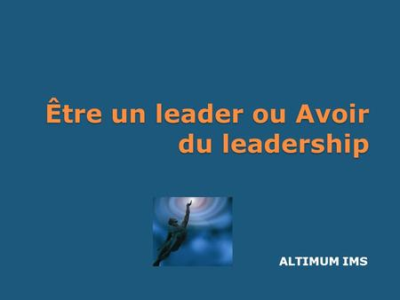 Être un leader ou Avoir du leadership ALTIMUM IMS.