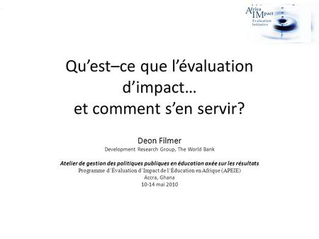 Quest–ce que lévaluation dimpact… et comment sen servir? Deon Filmer Development Research Group, The World Bank Atelier de gestion des politiques publiques.