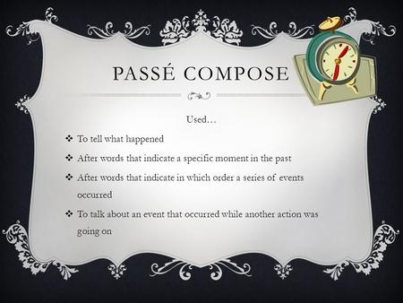 PASSÉ COMPOSE Used… To tell what happened After words that indicate a specific moment in the past After words that indicate in which order a series of.