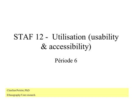 STAF 12 - Utilisation (usability & accessibility) Période 6 Charline Poirier, PhD Ethnography/User research.