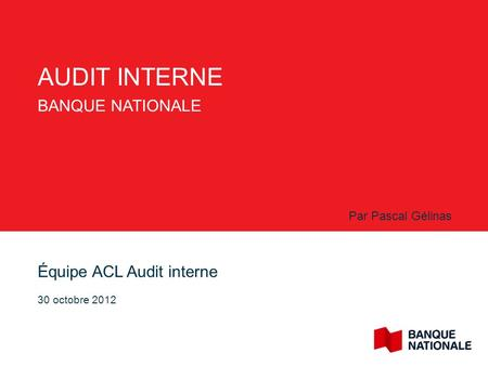 AUDIT INTERNE BANQUE NATIONALE Équipe ACL Audit interne 30 octobre 2012 Par Pascal Gélinas.