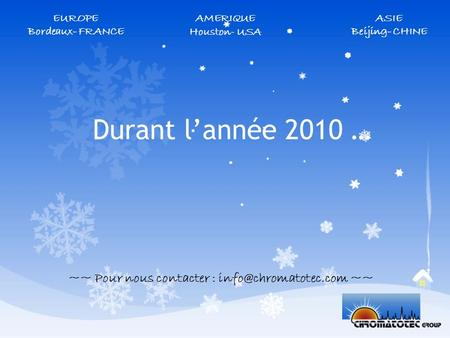 Durant lannée 2010 … ~~ Pour nous contacter : ~~ AMERIQUE Houston - USA EUROPE Bordeaux- FRANCE ASIE Beijing- CHINE.