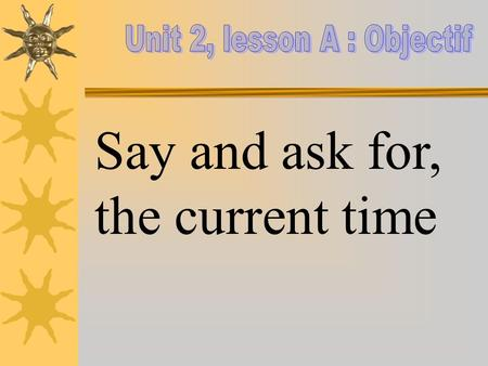 Say and ask for, the current time. Objectives Revise the numbers Say and ask for the time in French.