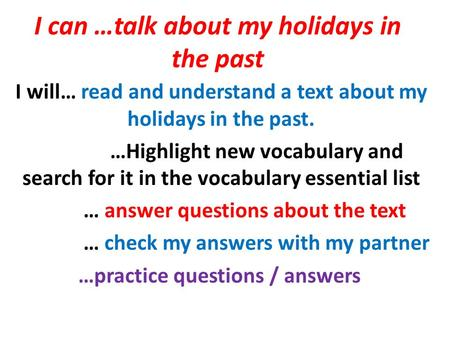 I can …talk about my holidays in the past I will… read and understand a text about my holidays in the past. …Highlight new vocabulary and search for it.