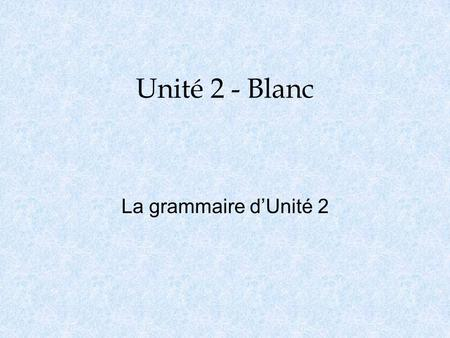 Unité 2 - Blanc La grammaire dUnité 2. Lusage o Passé Composé is used when an event happened one time, or when the event of which you are speaking is.