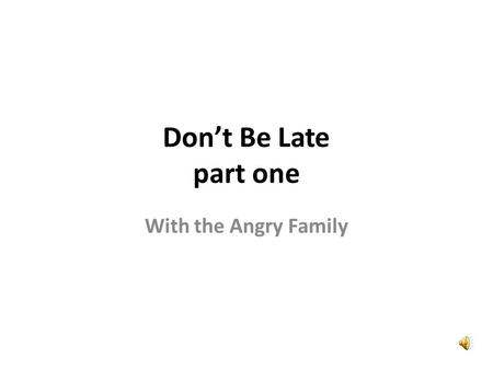 Dont Be Late part one With the Angry Family Wow, that is a nice new clock. Wow, ça cest une belle horloge toute neuve.
