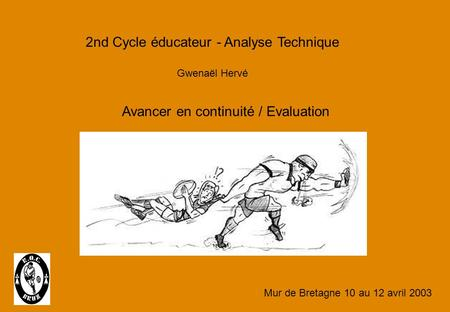 2nd Cycle éducateur - Analyse Technique Gwenaël Hervé Avancer en continuité / Evaluation Mur de Bretagne 10 au 12 avril 2003.