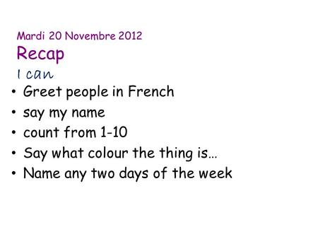 Mardi 20 Novembre 2012 Recap I can Greet people in French say my name count from 1-10 Say what colour the thing is… Name any two days of the week.