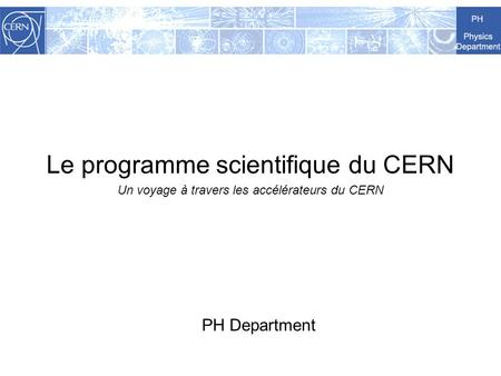 Le programme scientifique du CERN Un voyage à travers les accélérateurs du CERN PH Department.
