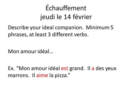 Échauffement jeudi le 14 février Describe your ideal companion. Minimum 5 phrases, at least 3 different verbs. Mon amour idéal… Ex. Mon amour idéal est.