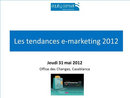 Les tendances e-marketing 2012 Jeudi 31 mai 2012 Office des Changes, Casablanca.