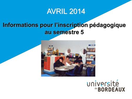 AVRIL 2014 Informations pour linscription pédagogique au semestre 5.