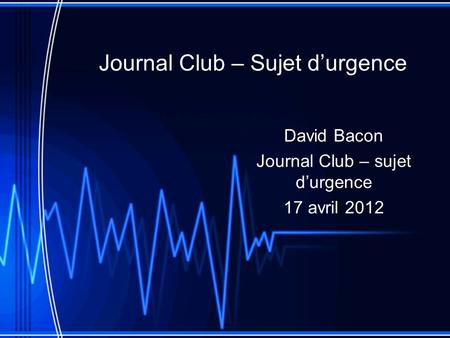 Journal Club – Sujet durgence David Bacon Journal Club – sujet durgence 17 avril 2012.