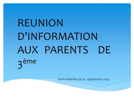 REUNION DINFORMATION AUX PARENTS DE 3 ème Sainte Marthe, le 24 septembre 2013.