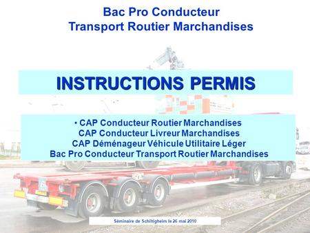 Séminaire de Schiltigheim le 26 mai 2010 Bac Pro Conducteur Transport Routier Marchandises INSTRUCTIONS PERMIS CAP Conducteur Routier Marchandises CAP.