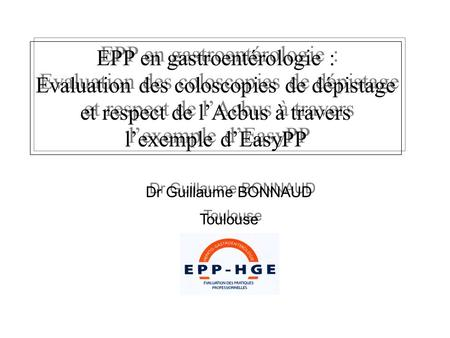 Dr Guillaume BONNAUD Toulouse Dr Guillaume BONNAUD Toulouse EPP en gastroentérologie : Evaluation des coloscopies de dépistage et respect de lAcbus à travers.