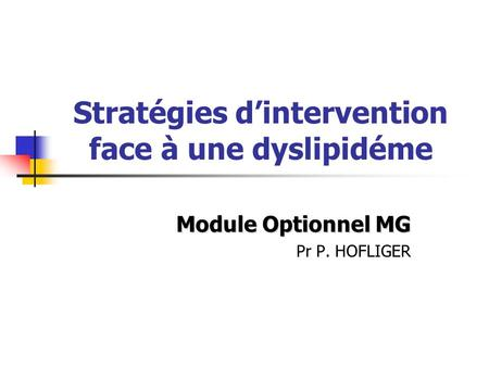 Stratégies dintervention face à une dyslipidéme Module Optionnel MG Pr P. HOFLIGER.