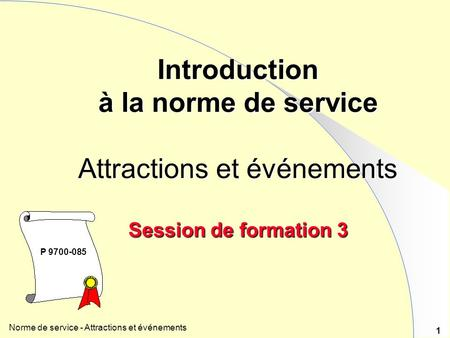 Norme de service - Attractions et événements 1 Introduction à la norme de service Attractions et événements Session de formation 3 P 9700-085.