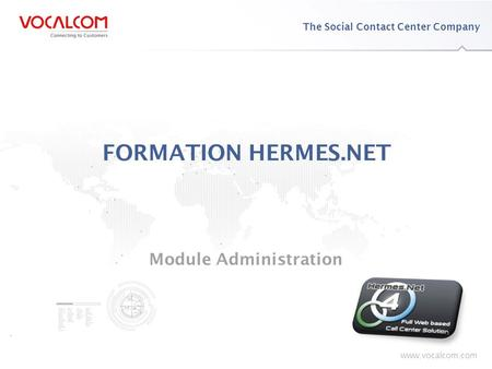 Www.vocalcom.com The Social Contact Center Company www.vocalcom.com FORMATION HERMES.NET Module Administration.