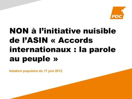 NON à linitiative nuisible de lASIN « Accords internationaux : la parole au peuple » Votation populaire du 17 juin 2012.