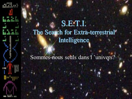 S.E.T.I. The Search for Extra-terrestrial Intelligence Sommes-nous seuls dans l univers?