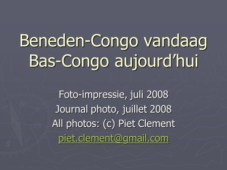 Beneden-Congo vandaag Bas-Congo aujourdhui Foto-impressie, juli 2008 Journal photo, juillet 2008 All photos: (c) Piet Clement